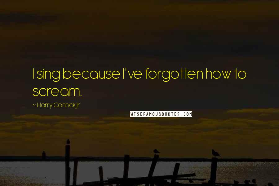 Harry Connick Jr. quotes: I sing because I've forgotten how to scream.