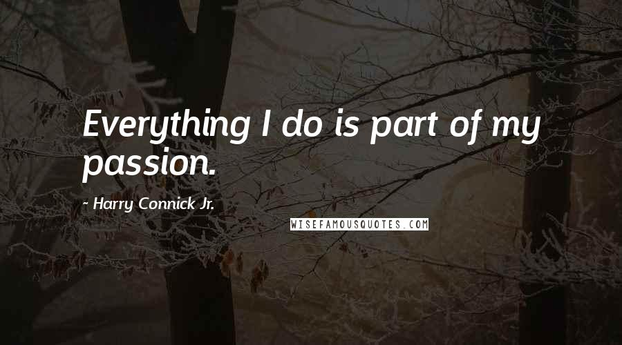 Harry Connick Jr. quotes: Everything I do is part of my passion.