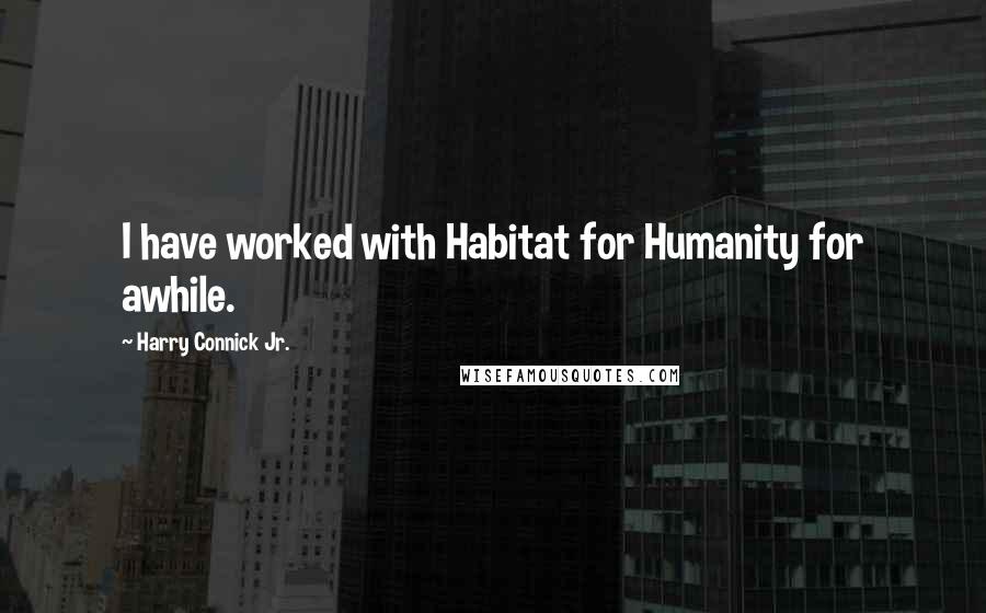 Harry Connick Jr. quotes: I have worked with Habitat for Humanity for awhile.