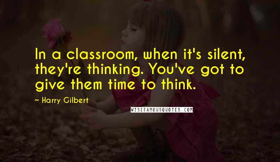Harry Gilbert quotes: In a classroom, when it's silent, they're thinking. You've got to give them time to think.