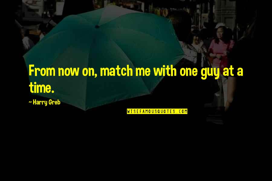 Harry Greb Quotes By Harry Greb: From now on, match me with one guy