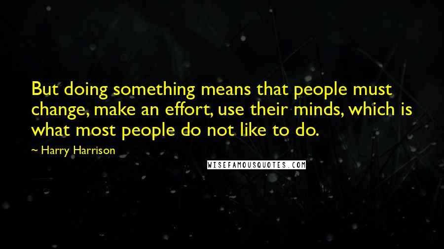 Harry Harrison quotes: But doing something means that people must change, make an effort, use their minds, which is what most people do not like to do.