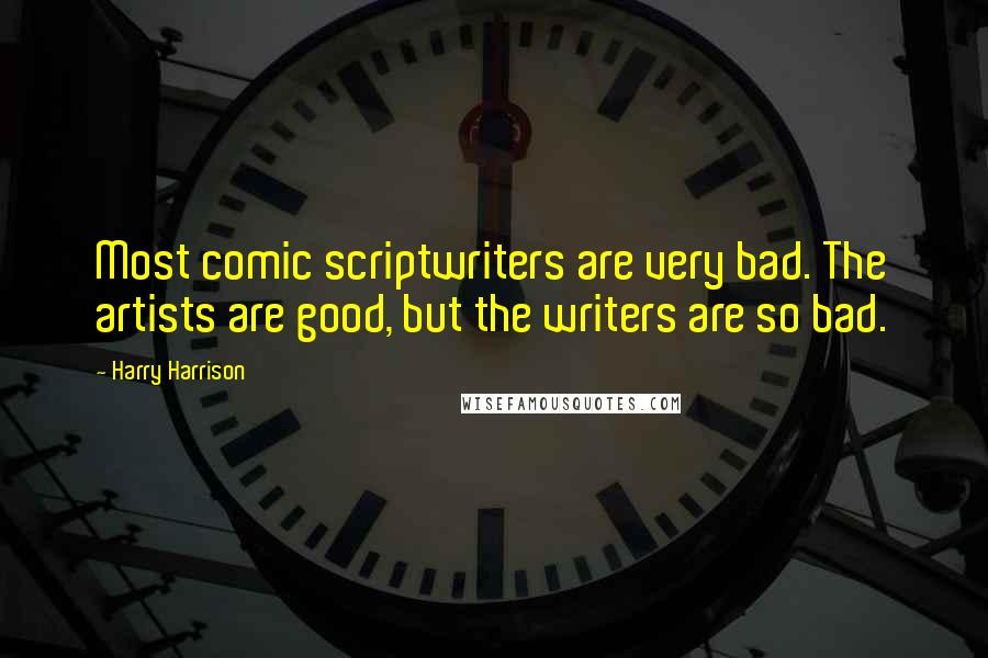 Harry Harrison quotes: Most comic scriptwriters are very bad. The artists are good, but the writers are so bad.