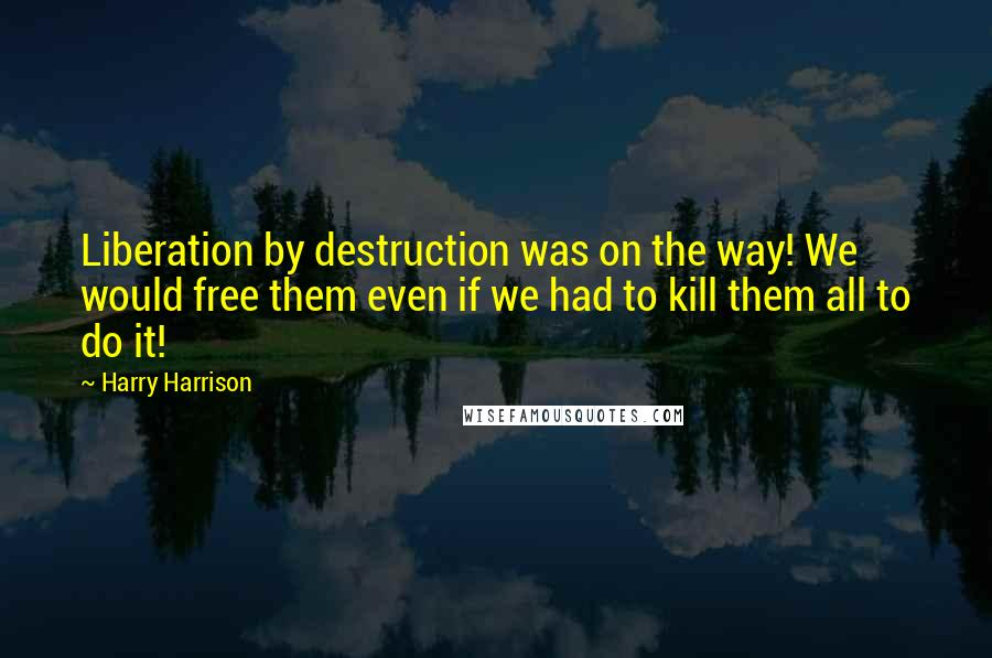 Harry Harrison quotes: Liberation by destruction was on the way! We would free them even if we had to kill them all to do it!