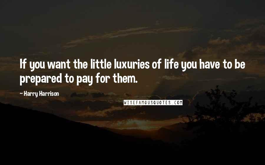 Harry Harrison quotes: If you want the little luxuries of life you have to be prepared to pay for them.