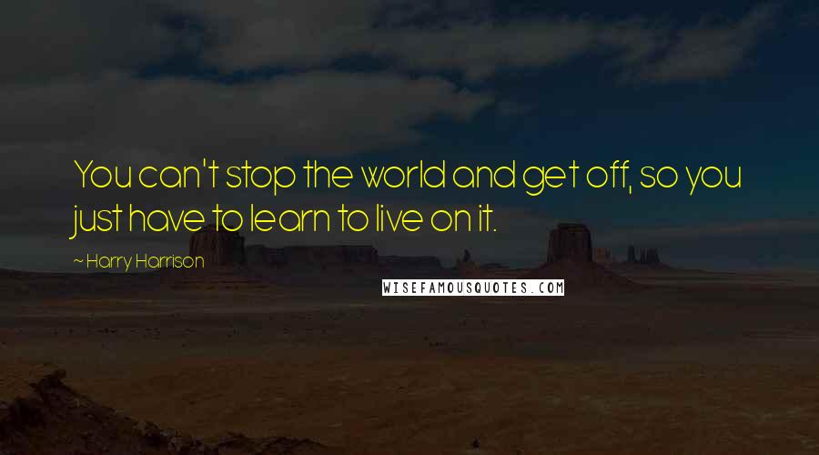 Harry Harrison quotes: You can't stop the world and get off, so you just have to learn to live on it.