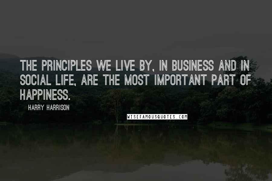 Harry Harrison quotes: The principles we live by, in business and in social life, are the most important part of happiness.