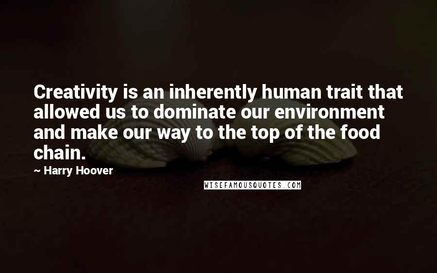 Harry Hoover quotes: Creativity is an inherently human trait that allowed us to dominate our environment and make our way to the top of the food chain.
