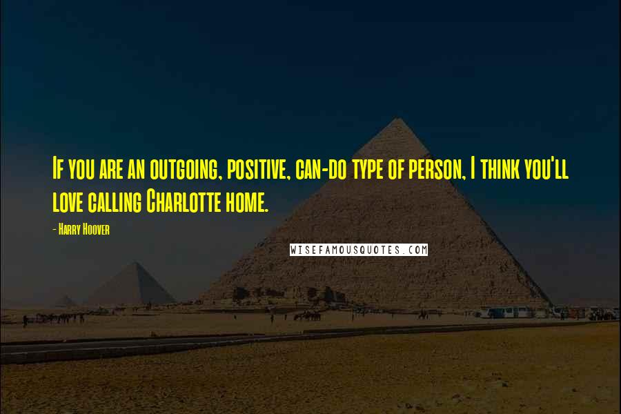 Harry Hoover quotes: If you are an outgoing, positive, can-do type of person, I think you'll love calling Charlotte home.