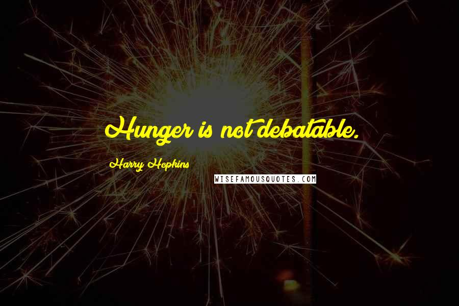 Harry Hopkins quotes: Hunger is not debatable.