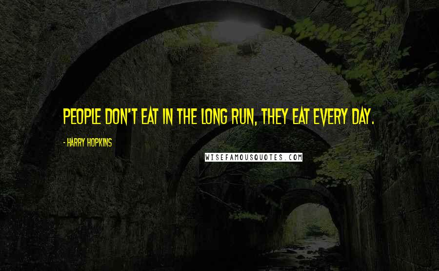 Harry Hopkins quotes: People don't eat in the long run, they eat every day.