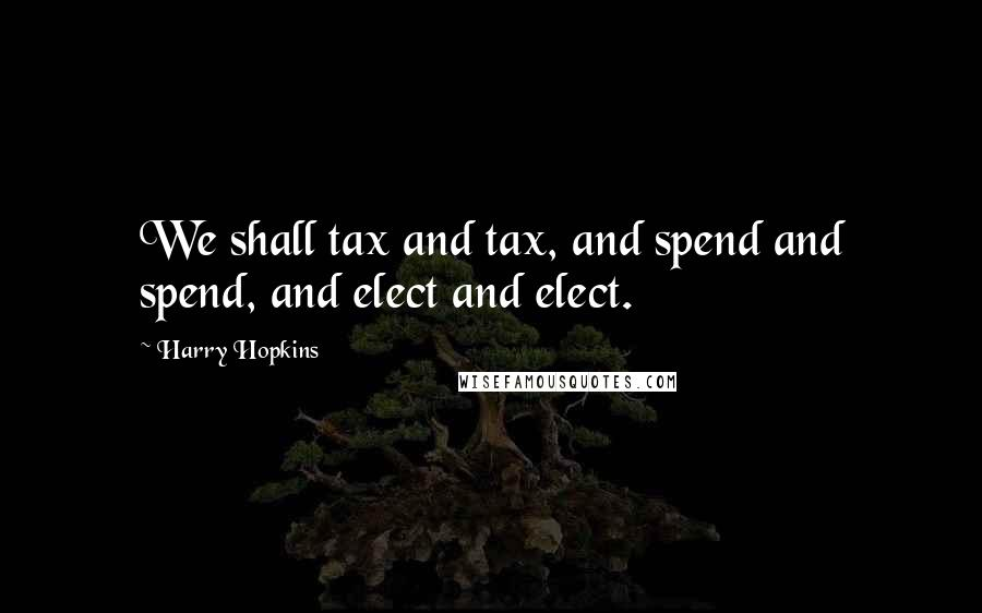 Harry Hopkins quotes: We shall tax and tax, and spend and spend, and elect and elect.