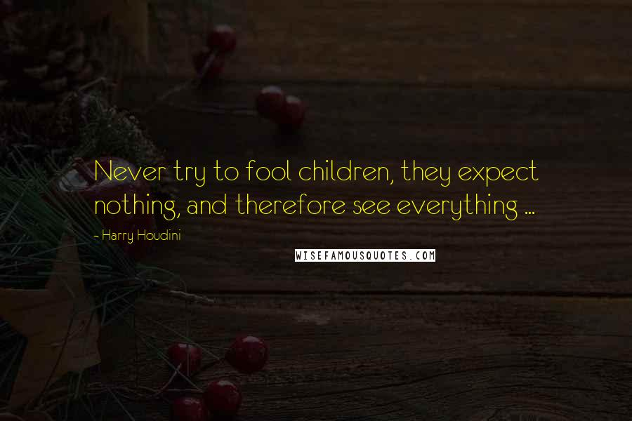 Harry Houdini quotes: Never try to fool children, they expect nothing, and therefore see everything ...