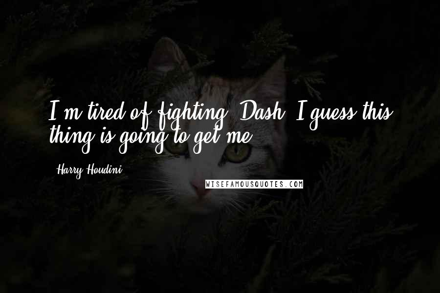 Harry Houdini quotes: I'm tired of fighting, Dash. I guess this thing is going to get me.