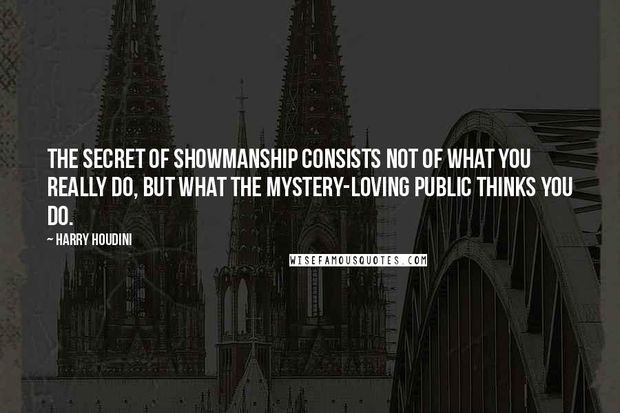 Harry Houdini quotes: The secret of showmanship consists not of what you really do, but what the mystery-loving public thinks you do.