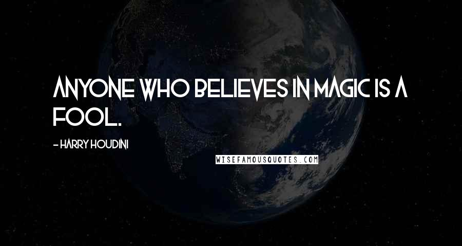 Harry Houdini quotes: Anyone who believes in magic is a fool.