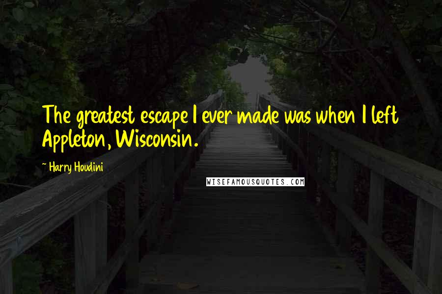 Harry Houdini quotes: The greatest escape I ever made was when I left Appleton, Wisconsin.