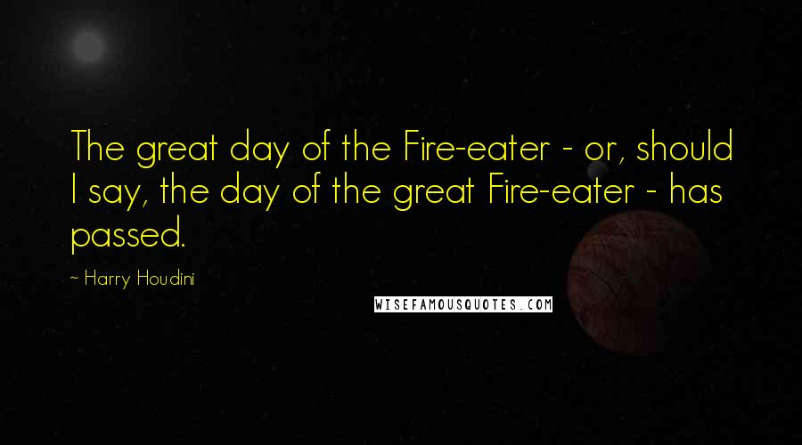 Harry Houdini quotes: The great day of the Fire-eater - or, should I say, the day of the great Fire-eater - has passed.