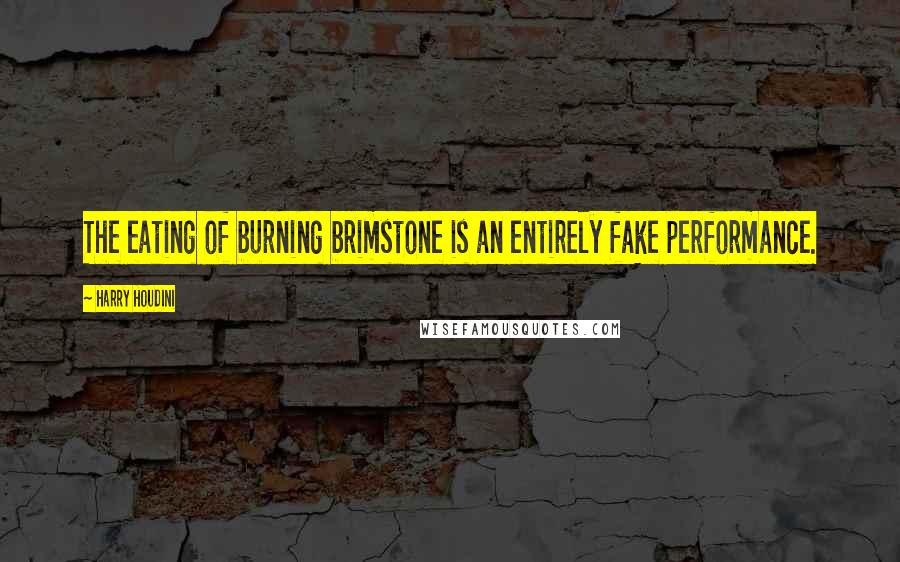 Harry Houdini quotes: The eating of burning brimstone is an entirely fake performance.