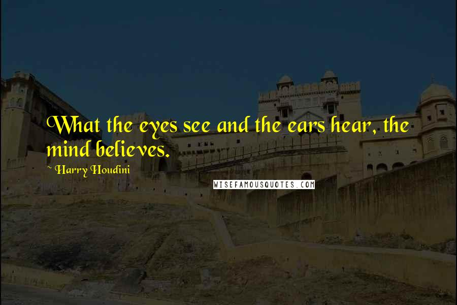 Harry Houdini quotes: What the eyes see and the ears hear, the mind believes.