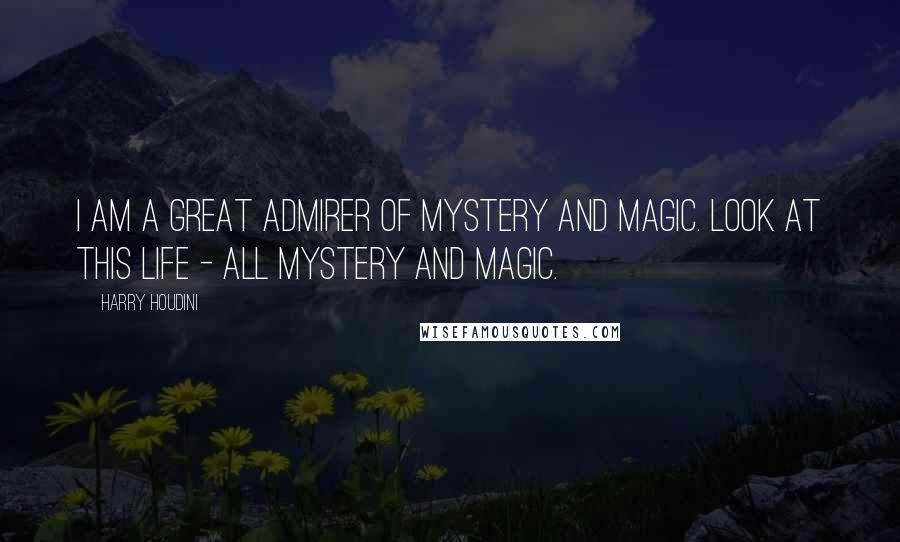 Harry Houdini quotes: I am a great admirer of mystery and magic. Look at this life - all mystery and magic.