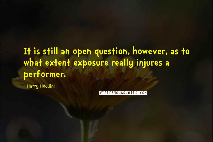 Harry Houdini quotes: It is still an open question, however, as to what extent exposure really injures a performer.