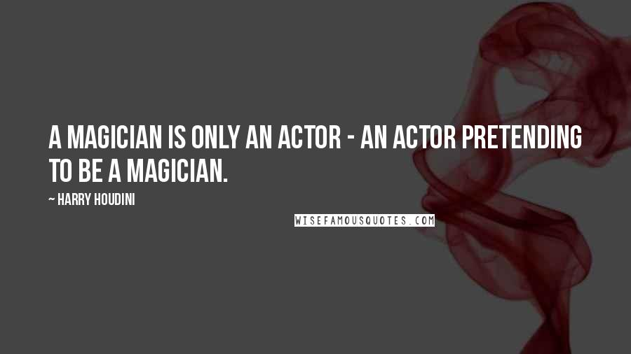 Harry Houdini quotes: A magician is only an actor - an actor pretending to be a magician.