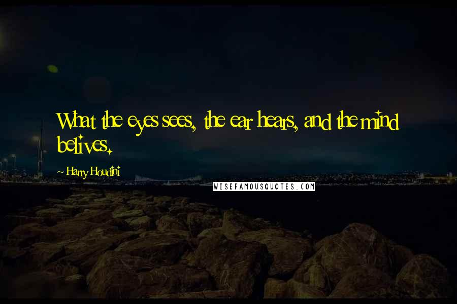 Harry Houdini quotes: What the eyes sees, the ear hears, and the mind belives.