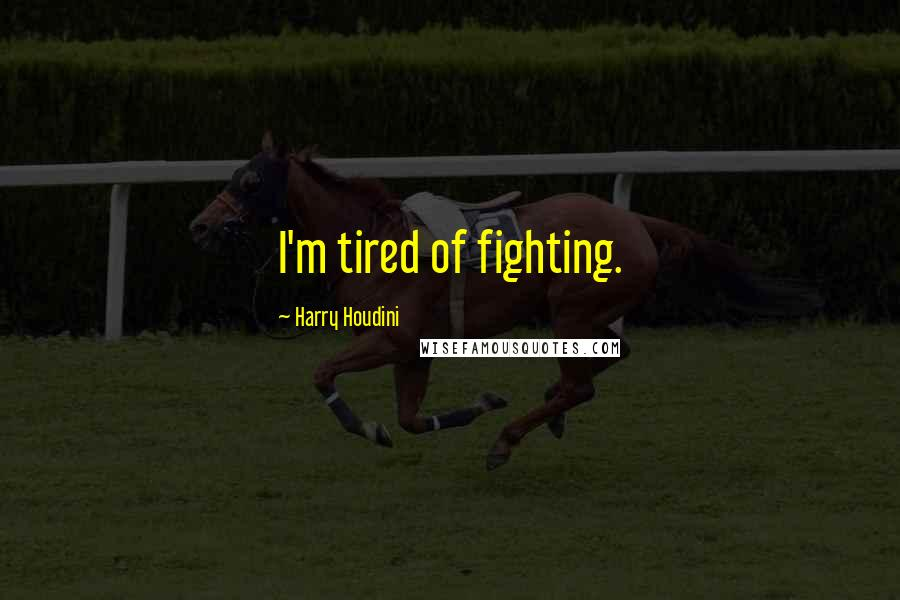 Harry Houdini quotes: I'm tired of fighting.
