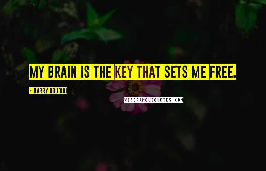Harry Houdini quotes: My Brain is the key that sets me free.