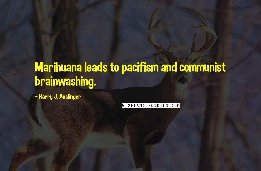 Harry J. Anslinger quotes: Marihuana leads to pacifism and communist brainwashing.