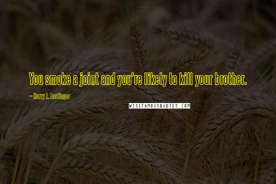 Harry J. Anslinger quotes: You smoke a joint and you're likely to kill your brother.