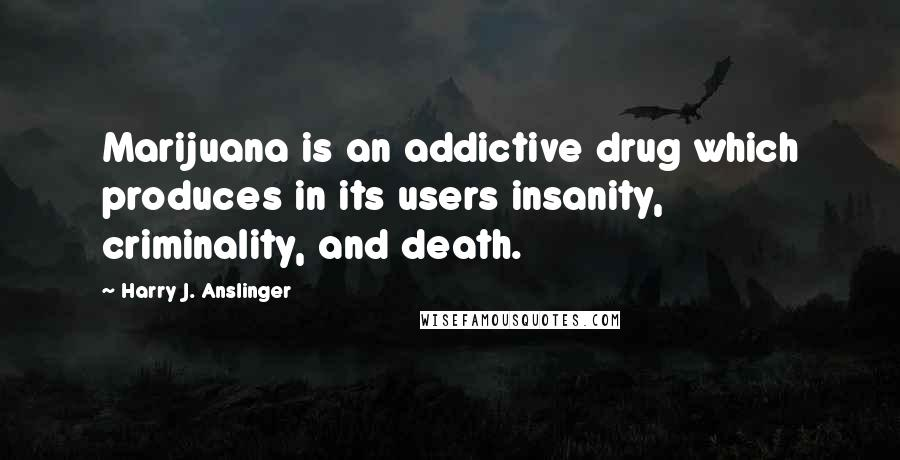 Harry J. Anslinger quotes: Marijuana is an addictive drug which produces in its users insanity, criminality, and death.