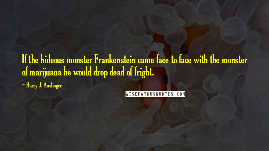 Harry J. Anslinger quotes: If the hideous monster Frankenstein came face to face with the monster of marijuana he would drop dead of fright.