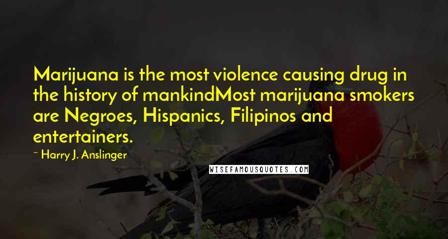 Harry J. Anslinger quotes: Marijuana is the most violence causing drug in the history of mankindMost marijuana smokers are Negroes, Hispanics, Filipinos and entertainers.
