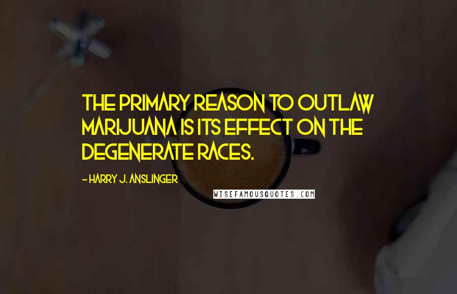 Harry J. Anslinger quotes: The primary reason to outlaw marijuana is its effect on the degenerate races.
