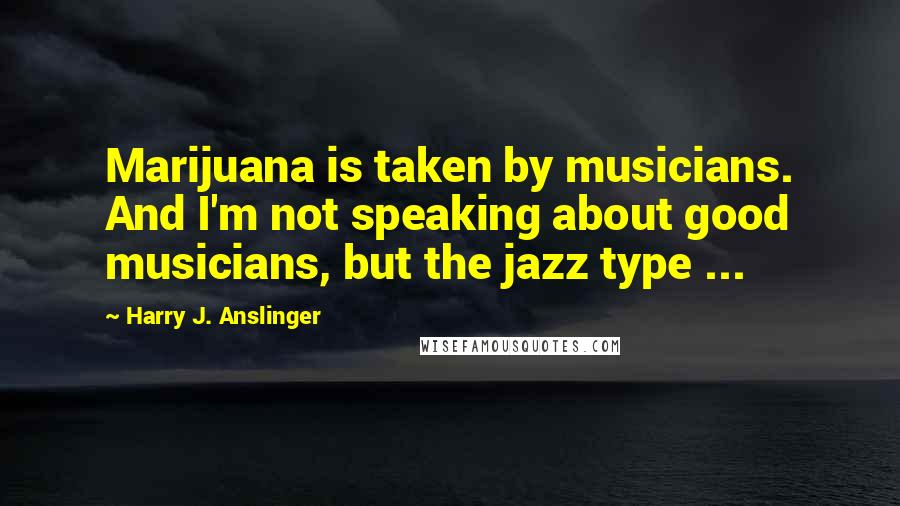 Harry J. Anslinger quotes: Marijuana is taken by musicians. And I'm not speaking about good musicians, but the jazz type ...