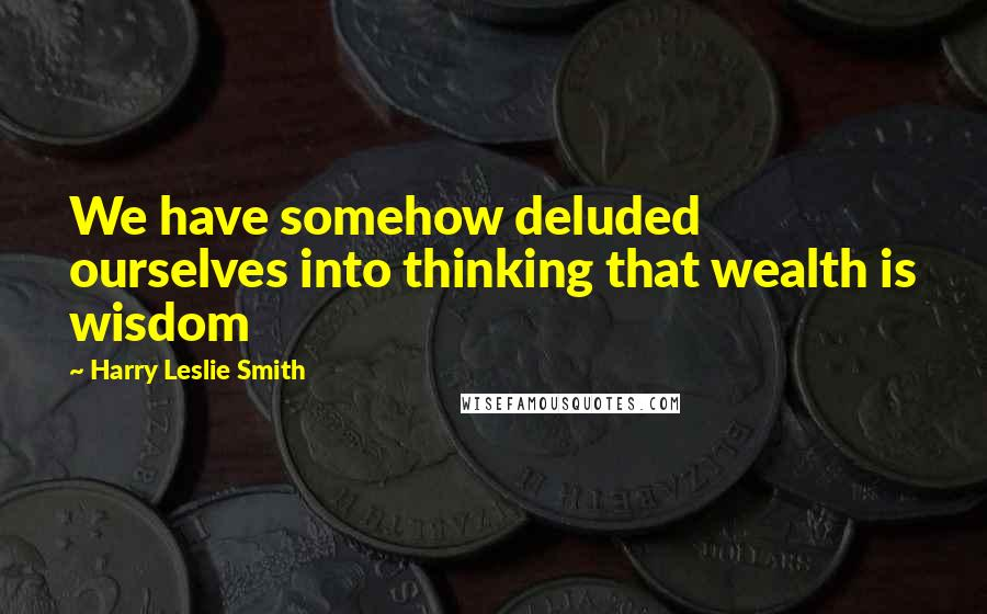 Harry Leslie Smith quotes: We have somehow deluded ourselves into thinking that wealth is wisdom