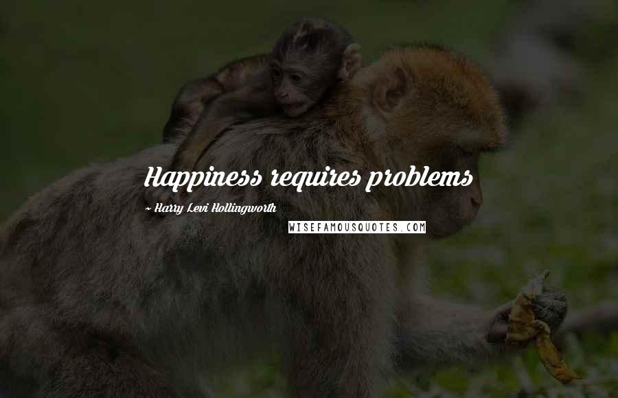 Harry Levi Hollingworth quotes: Happiness requires problems