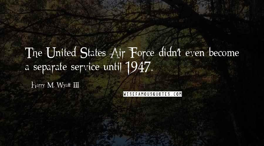 Harry M. Wyatt III quotes: The United States Air Force didn't even become a separate service until 1947.