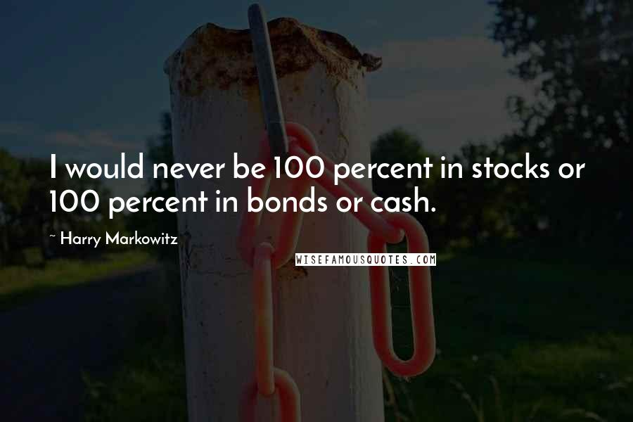 Harry Markowitz quotes: I would never be 100 percent in stocks or 100 percent in bonds or cash.