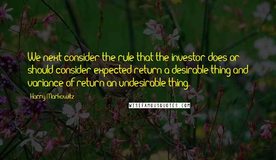 Harry Markowitz quotes: We next consider the rule that the investor does or should consider expected return a desirable thing and variance of return an undesirable thing.