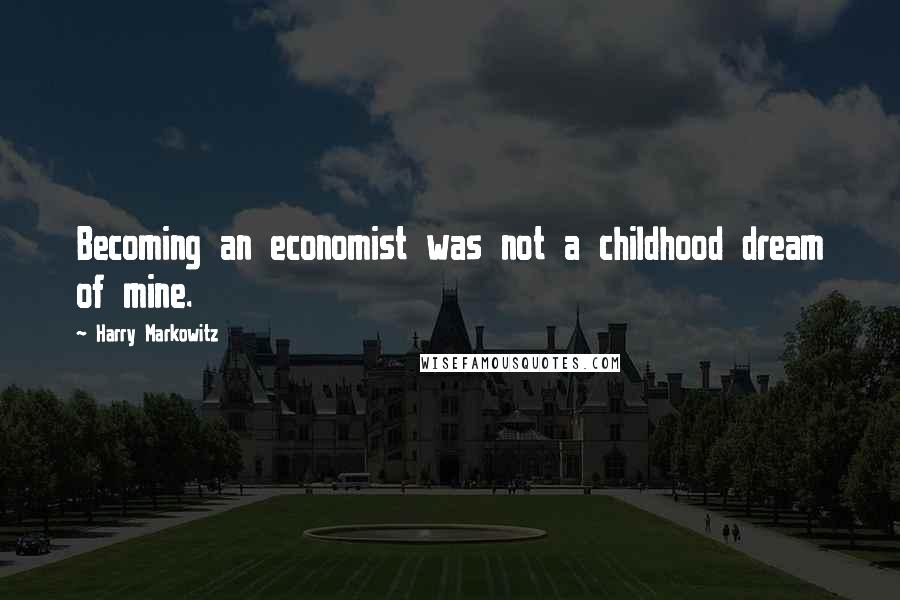 Harry Markowitz quotes: Becoming an economist was not a childhood dream of mine.
