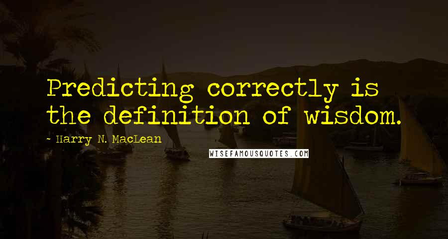 Harry N. MacLean quotes: Predicting correctly is the definition of wisdom.