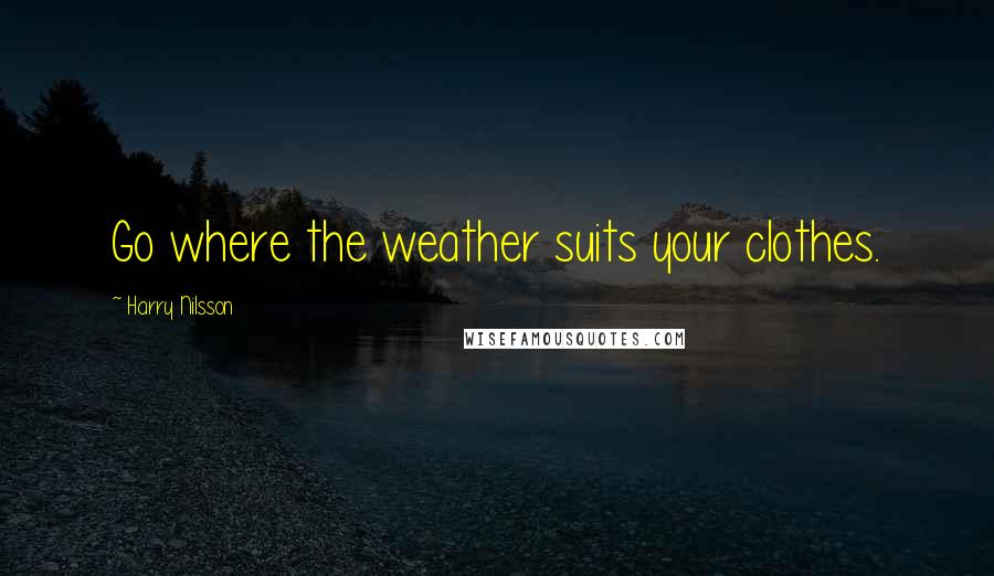 Harry Nilsson quotes: Go where the weather suits your clothes.