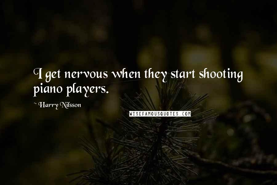 Harry Nilsson quotes: I get nervous when they start shooting piano players.