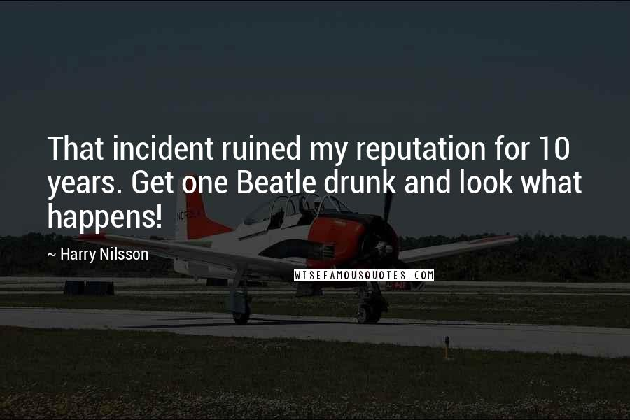 Harry Nilsson quotes: That incident ruined my reputation for 10 years. Get one Beatle drunk and look what happens!