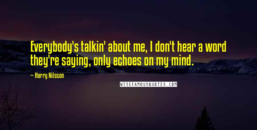Harry Nilsson quotes: Everybody's talkin' about me, I don't hear a word they're saying, only echoes on my mind.