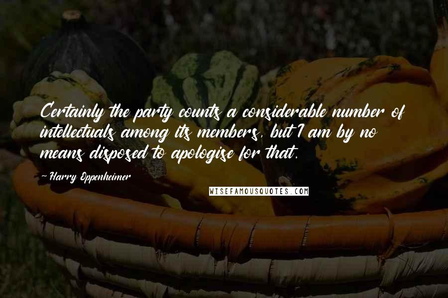 Harry Oppenheimer quotes: Certainly the party counts a considerable number of intellectuals among its members, but I am by no means disposed to apologise for that.