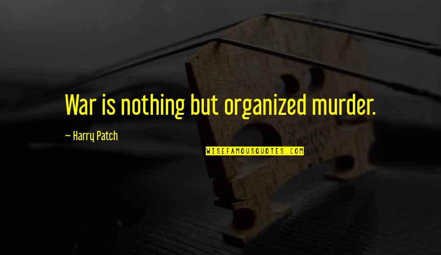 Harry Patch Quotes By Harry Patch: War is nothing but organized murder.